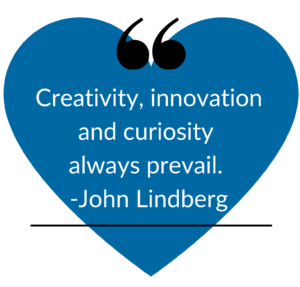 """Image showing a pull quote from the text where John Lindberg says, """"Creativity, innovation an curiosity always prevail."""" This quote sits on top of a blue heart and has black quotation marks above the text and a solid black line underneath the text."""